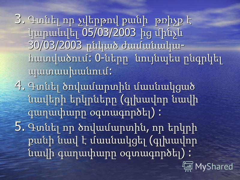 3. Գտնել որ չվերթով քանի թռիչք է կարաևվել 05/03/2003 ից մինչև 30/03/2003 ընկած ժամանակա - հատվածում : 0- ները նույնպես ընգրկել պատասխանում : 4. Գտնել ծովամարտին մասնակցած նավերի երկրները ( գլխավոր նավի գաղափարը օգտագործել ) : 5. Գտնել որ ծովամարտին,