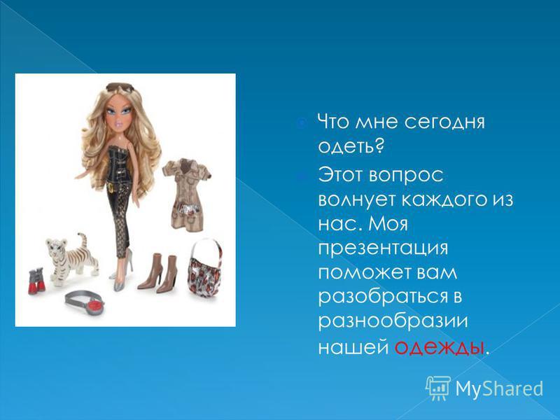 Что мне сегодня одеть? Этот вопрос волнует каждого из нас. Моя презентация поможет вам разобраться в разнообразии нашей одежды.