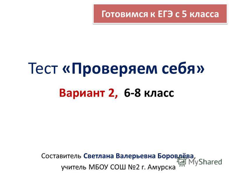 Тест «Проверяем себя» Вариант 2, 6-8 класс Составитель Светлана Валерьевна Боровлёва, учитель МБОУ СОШ 2 г. Амурска Готовимся к ЕГЭ с 5 класса