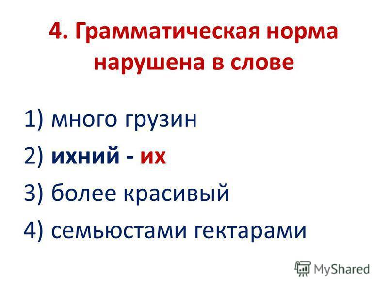 4. Грамматическая норма нарушена в слове 1) много грузин 2) ихний - их 3) более красивый 4) семьюстами гектарами