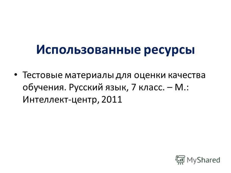 Использованные ресурсы Тестовые материалы для оценки качества обучения. Русский язык, 7 класс. – М.: Интеллект-центр, 2011