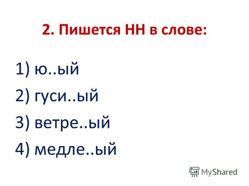 2. Пишется НН в слове: 1) ю..ый 2) гуси..ый 3) ветре..ый 4) метле..ый