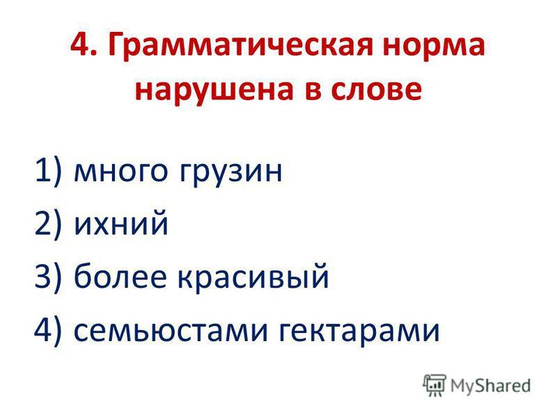 4. Грамматическая норма нарушена в слове 1) много грузин 2) ихний 3) более красивый 4) семьюстами гектарами