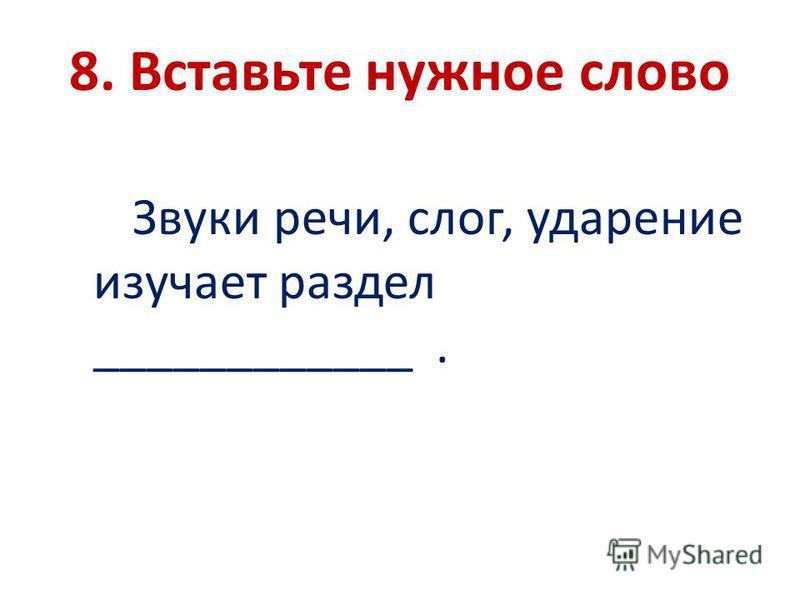 8. Вставьте нужное слово Звуки речи, слог, ударение изучает раздел ____________.