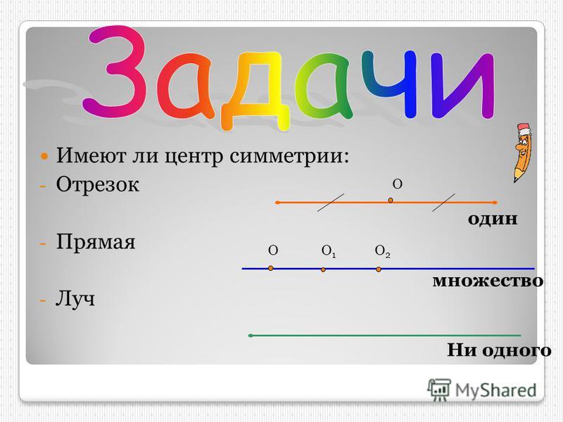 Имеют ли центр симметрии: -О-Отрезок -П-Прямая -Л-Луч О один множество Ни одного ОО1О1 О2О2