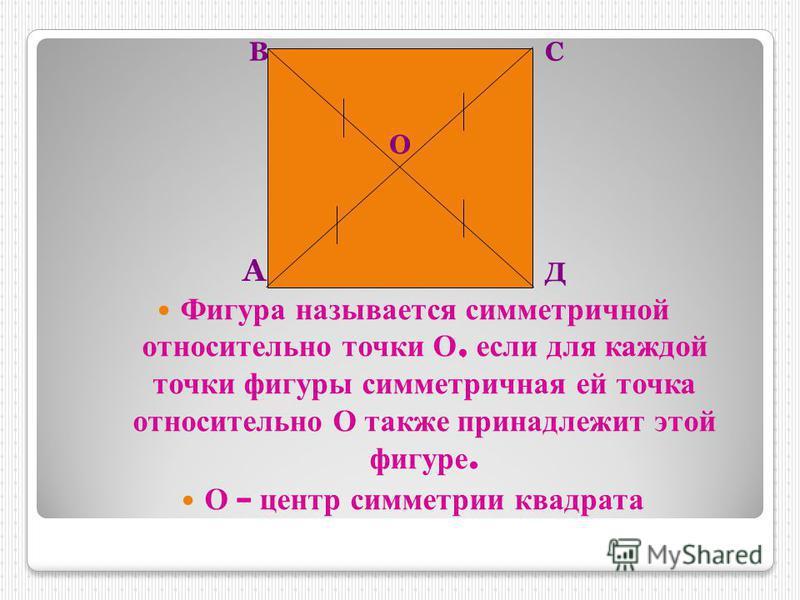 Фигура называется симметричной относительно т очки О, если д ля каждой точки фигуры симметричная е й т очка относительно О также принадлежит э той фигуре. О – центр симметрии квадрата А ВС Д О