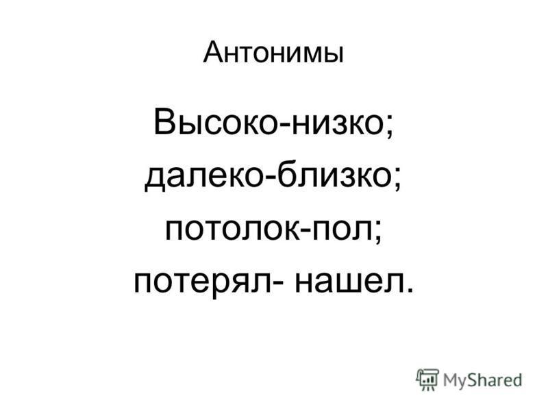 Антонимы Высоко-низко; далеко-близко; потолок-пол; потерял- нашел.