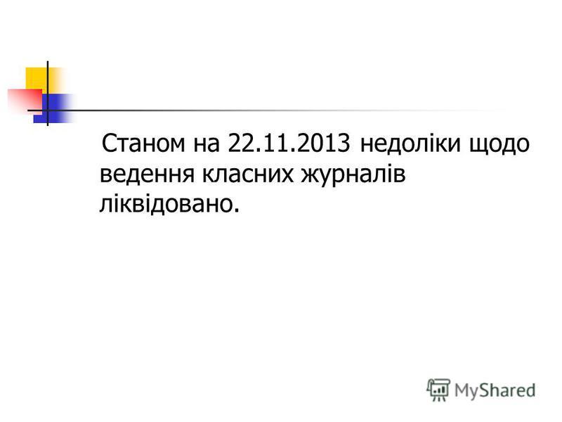 Станом на 22.11.2013 недоліки щодо ведення класних журналів ліквідовано.
