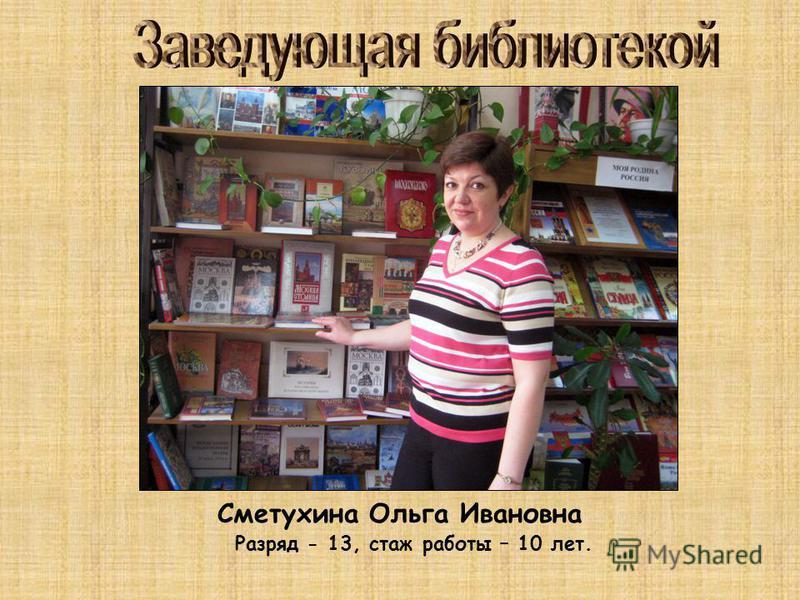 Сметухина Ольга Ивановна Разряд - 13, стаж работы – 10 лет.