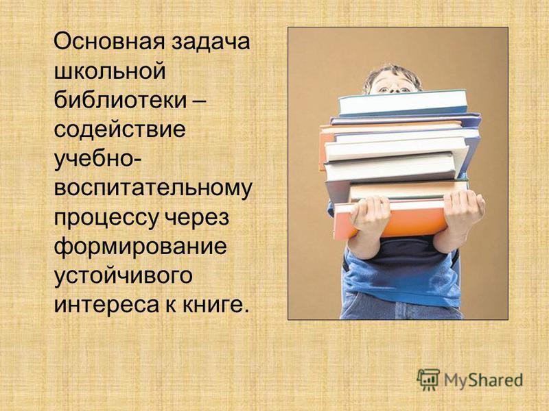 Основная задача школьной библиотеки – содействие учебно- воспитательному процессу через формирование устойчивого интереса к книге.