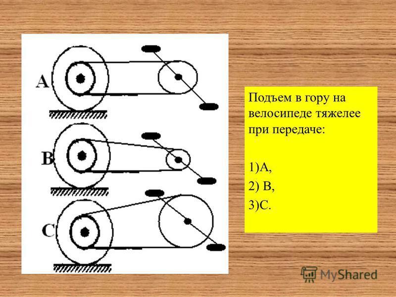 Подъем в гору на велосипеде тяжелее при передаче: 1)А, 2) В, 3)С.