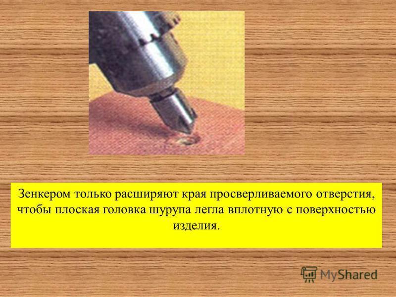 Зенкером только расширяют края просверливаемого отверстия, чтобы плоская головка шурупа легла вплотную с поверхностью изделия.