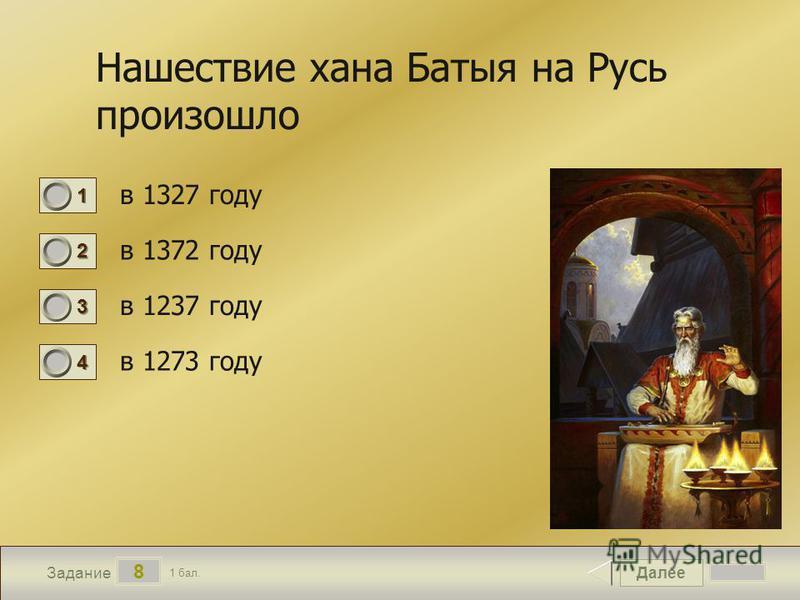 Далее 8 Задание 1 бал. 1111 2222 3333 4444 Нашествие хана Батыя на Русь произошло в 1327 году в 1372 году в 1237 году в 1273 году