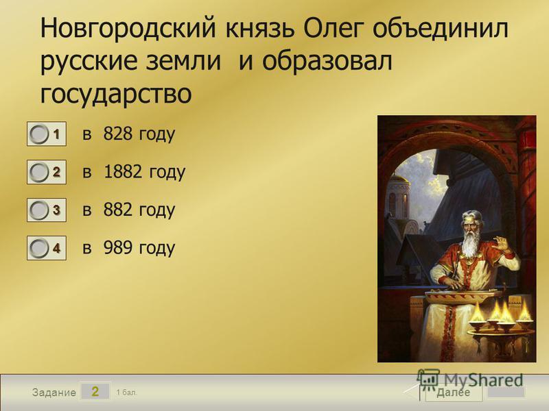 Далее 2 Задание 1 бал. 1111 2222 3333 4444 Новгородский князь Олег объединил русские земли и образовал государство в 828 году в 1882 году в 882 году в 989 году