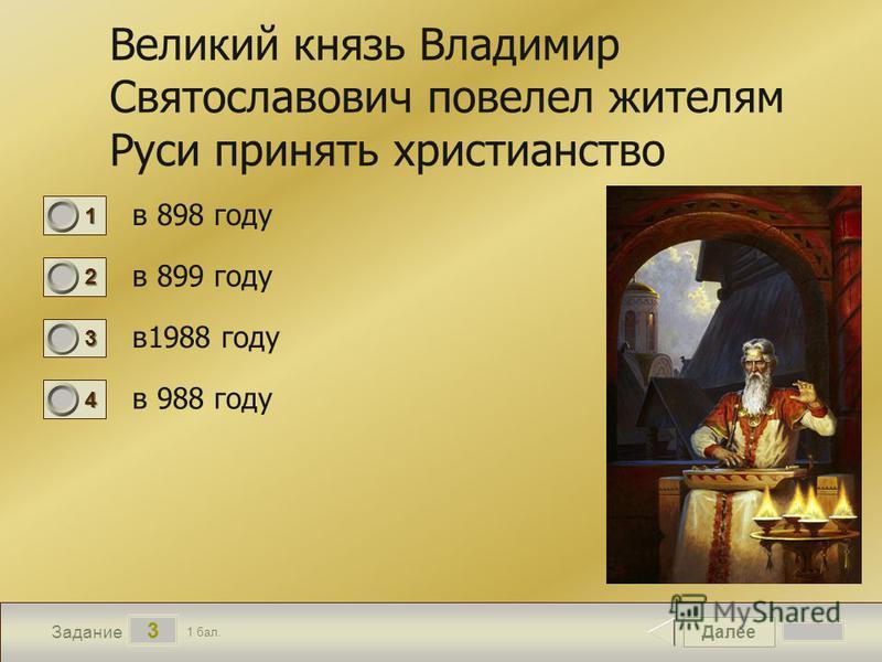 Далее 3 Задание 1 бал. 1111 2222 3333 4444 Великий князь Владимир Святославович повелел жителям Руси принять христианство в 898 году в 899 году в 1988 году в 988 году