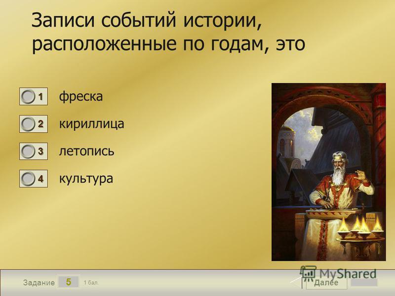 Далее 5 Задание 1 бал. 1111 2222 3333 4444 Записи событий истории, расположенные по годам, это фреска кириллица летопись культура