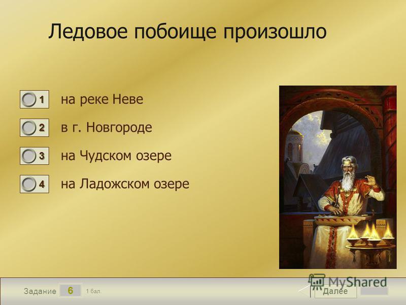 Далее 6 Задание 1 бал. 1111 2222 3333 4444 Ледовое побоище произошло на реке Неве в г. Новгороде на Чудском озере на Ладожском озере
