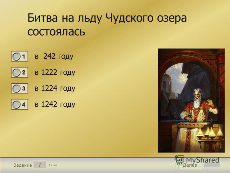 Далее 7 Задание 1 бал. 1111 2222 3333 4444 Битва на льду Чудского озера состоялась в 242 году в 1222 году в 1224 году в 1242 году