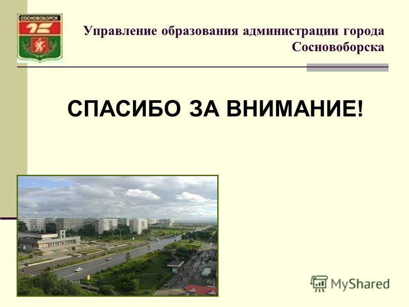 Управление образования администрации города Сосновоборска СПАСИБО ЗА ВНИМАНИЕ!