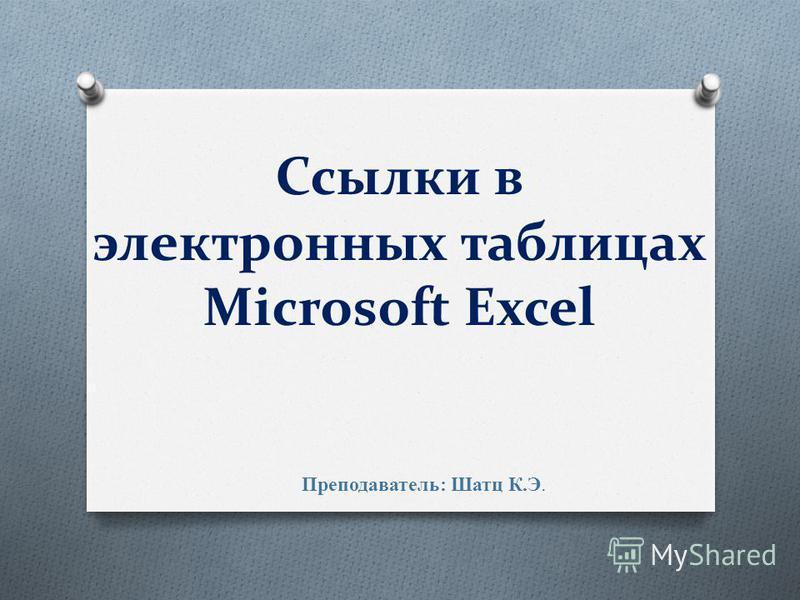 Ссылки в электронных таблицах Microsoft Excel Преподаватель: Шатц К.Э.
