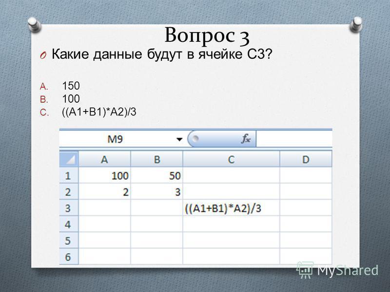 Вопрос 3 O Какие данные будут в ячейке С 3? A. 150 B. 100 C. ((A1+B1)*A2)/3