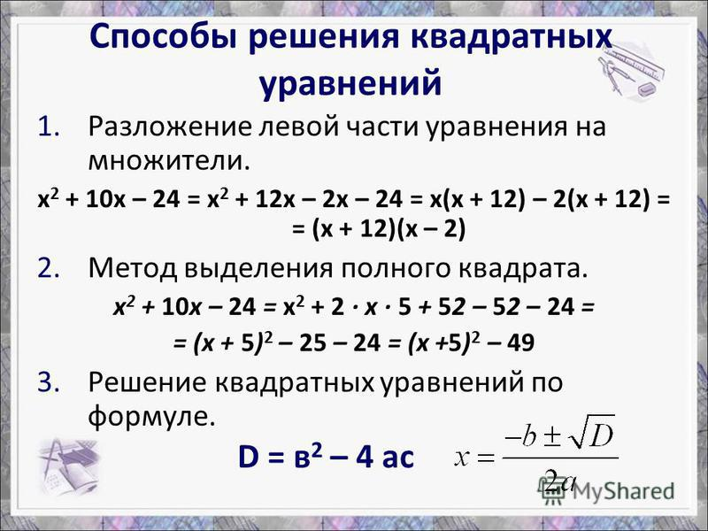 1. Разложение левой части уравнения на множители. х 2 + 10 х – 24 = х 2 + 12 х – 2 х – 24 = х(х + 12) – 2(х + 12) = = (х + 12)(х – 2) 2. Метод выделения полного квадрата. х 2 + 10 х – 24 = х 2 + 2 · х · 5 + 52 – 52 – 24 = = (х + 5) 2 – 25 – 24 = (х +