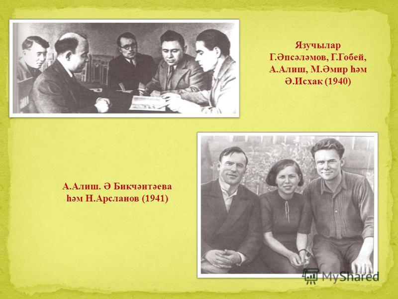 Язучылар Г.Әпсәләмов, Г.Гобей, А.Алиш, М.Әмир һәм Ә.Исхак (1940) А.Алиш. Ә Бикчәнтәева һәм Н.Арсланов (1941)