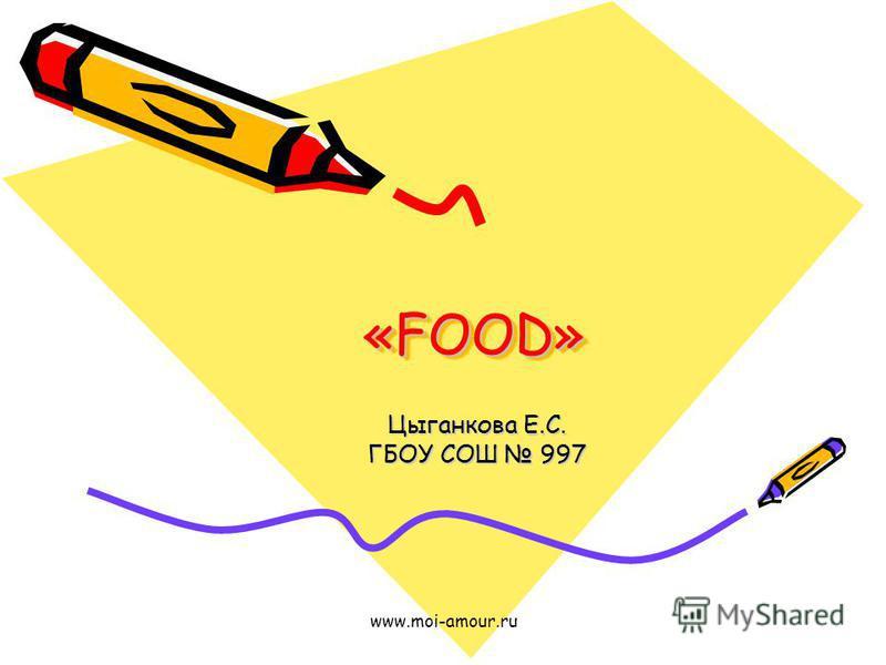 www.moi-amour.ru «FOOD» Цыганкова Е.С. ГБОУ СОШ 997