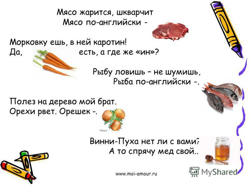 www.moi-amour.ru Мясо жарится, шкварчит Мясо по-английски - Морковку ешь, в ней каротин! Да, есть, а где же «ин»? Рыбу ловишь – не шумишь, Рыба по-английски -. Полез на дерево мой брат. Орехи рвет. Орешек -. Винни-Пуха нет ли с вами? А то спрячу мед