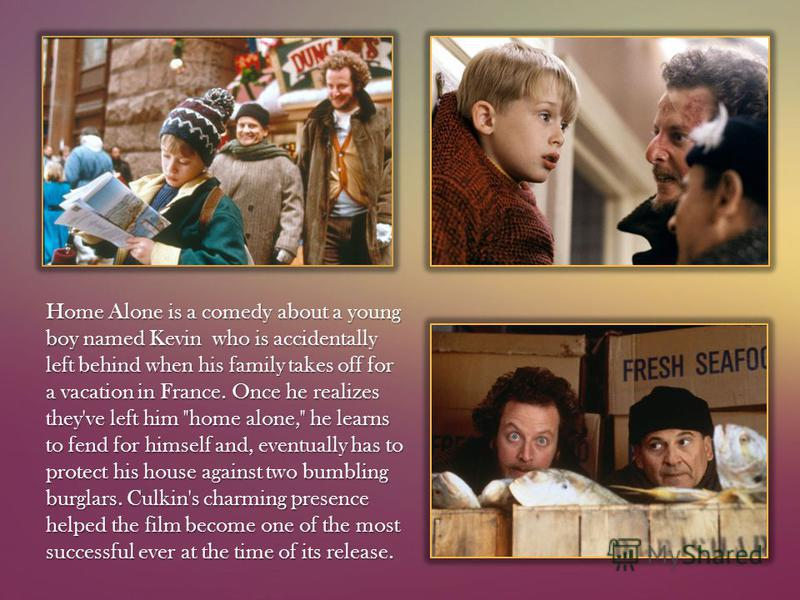 Home Alone is a comedy about a young boy named Kevin who is accidentally left behind when his family takes off for a vacation in France. Once he realizes they've left him