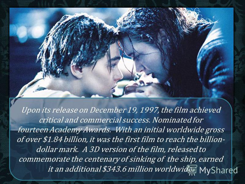 Upon its release on December 19, 1997, the film achieved critical and commercial success. Nominated for fourteen Academy Awards. With an initial worldwide gross of over $1.84 billion, it was the first film to reach the billion- dollar mark. A 3D vers