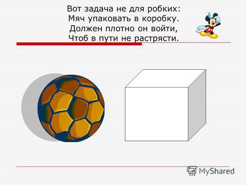 Вот задача не для робких: Мяч упаковать в коробку. Должен плотно он войти, Чтоб в пути не растрясти.