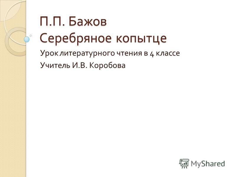 П. П. Бажов Серебряное копытце Урок литературного чтения в 4 классе Учитель И. В. Коробова