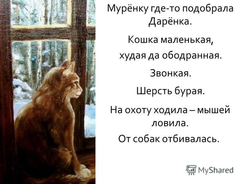 Кошка маленькая, худая да ободранная. Звонкая. Шерсть бурая. На охоту ходила – мышей ловила. От собак отбивалась. Мурёнку где - то подобрала Дарёнка.