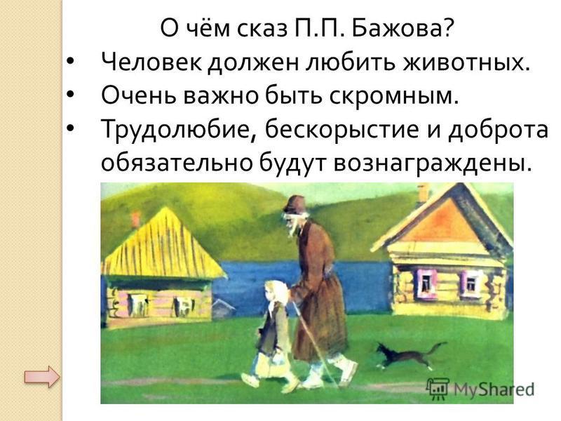 О чём сказ П. П. Бажова ? Человек должен любить животных. Очень важно быть скромным. Трудолюбие, бескорыстие и доброта обязательно будут вознаграждены.