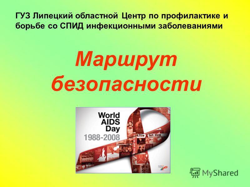 ГУЗ Липецкий областной Центр по профилактике и борьбе со СПИД инфекционными заболеваниями Маршрут безопасности