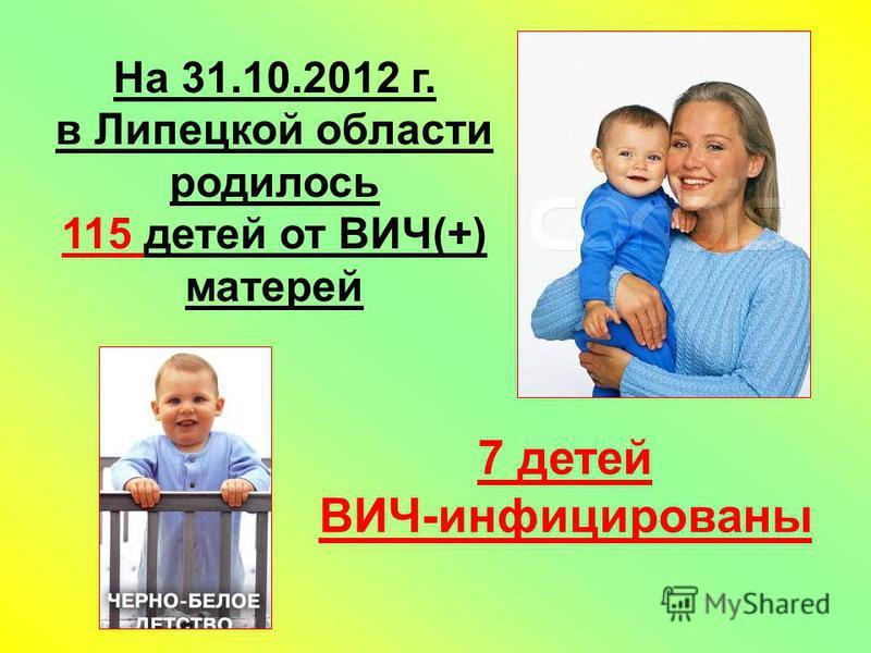 На 31.10.2012 г. в Липецкой области родилось 115 детей от ВИЧ(+) матерей 7 детей ВИЧ-инфицированы