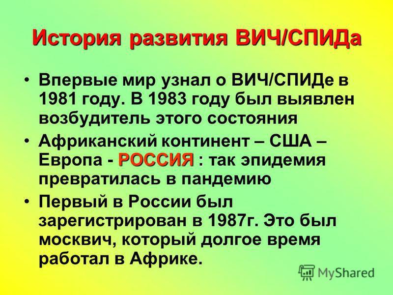История развития ВИЧ/СПИДа Впервые мир узнал о ВИЧ/СПИДе в 1981 году. В 1983 году был выявлен возбудитель этого состояния Африканский континент – США – Европа - Р РР РОССИЯ : так эпидемия превратилась в пандемию Первый в России был зарегистрирован в