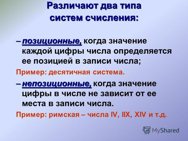 Различают два типа систем счисления: –позиционные, –позиционные, когда значение каждой цифры числа определяется ее позицией в записи числа; Пример: десятичная система. –непозиционные, –непозиционные, когда значение цифры в числе не зависит от ее мест