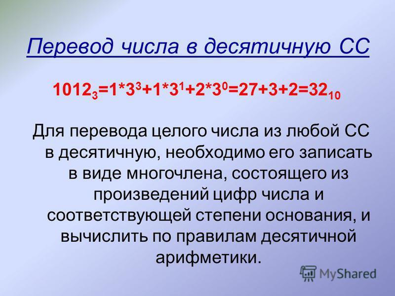 Перевод числа в десятичную СС Для перевода целого числа из любой СС в десятичную, необходимо его записать в виде многочлена, состоящего из произведений цифр числа и соответствующей степени основания, и вычислить по правилам десятичной арифметики. 101