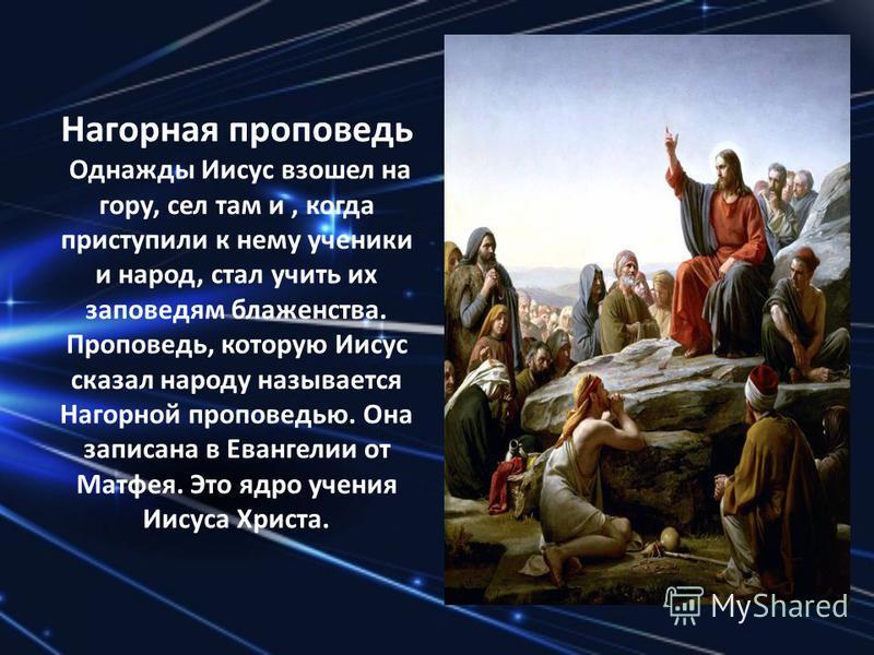Нагорная проповедь Однажды Иисус взошел на гору, сел там и, когда приступили к нему ученики и народ, стал учить их заповедям блаженства. Проповедь, которую Иисус сказал народу называется Нагорной проповедью. Она записана в Евангелии от Матфея. Это яд