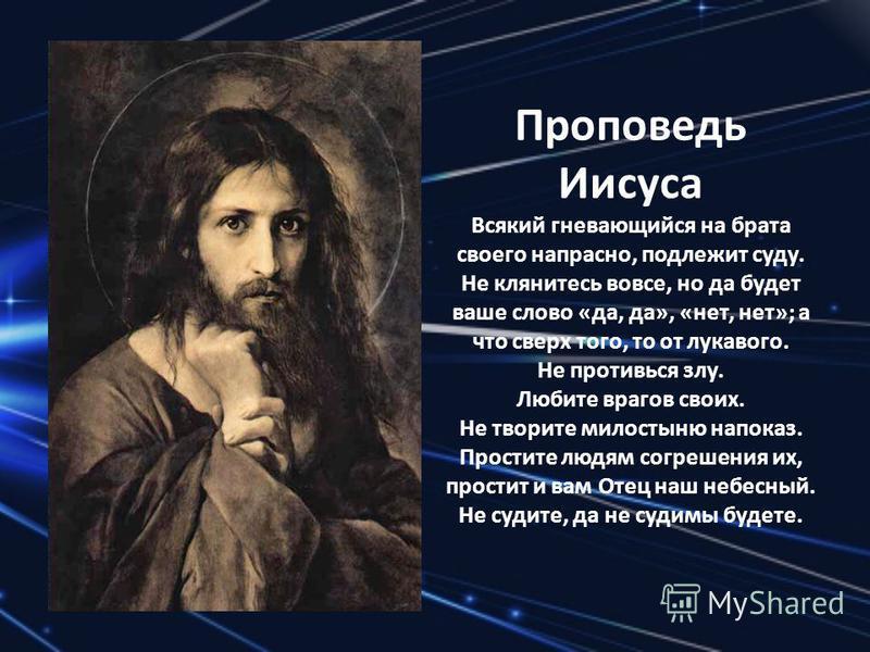 Проповедь Иисуса Всякий гневающийся на брата своего напрасно, подлежит суду. Не клянитесь вовсе, но да будет ваше слово «да, да», «нет, нет»; а что сверх того, то от лукавого. Не противься злу. Любите врагов своих. Не творите милостыню напоказ. Прост