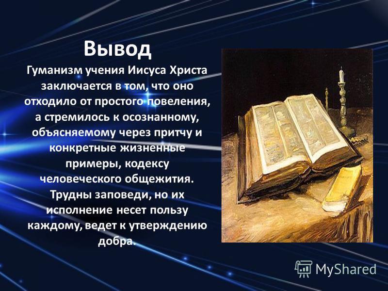 Вывод Гуманизм учения Иисуса Христа заключается в том, что оно отходило от простого повеления, а стремилось к осознанному, объясняемому через притчу и конкретные жизненные примеры, кодексу человеческого общежития. Трудны заповеди, но их исполнение не
