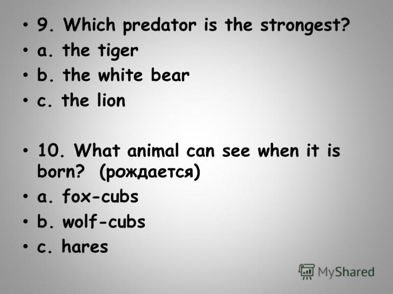 9. Which predator is the strongest? a. the tiger b. the white bear c. the lion 10. What animal can see when it is born? (рождается) a. fox-cubs b. wolf-cubs c. hares
