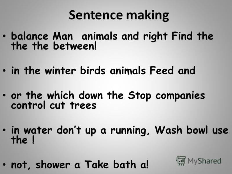 Sentence making balance Man animals and right Find the the the between! in the winter birds animals Feed and or the which down the Stop companies control cut trees in water dont up a running, Wash bowl use the ! not, shower a Take bath a!