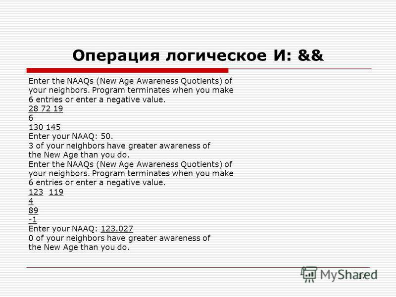 17 Операция логическое И: && Enter the NAAQs (New Age Awareness Quotients) of your neighbors. Program terminates when you make 6 entries or enter a negative value. 28 72 19 б 130 145 Enter your NAAQ: 50. 3 of your neighbors have greater awareness of