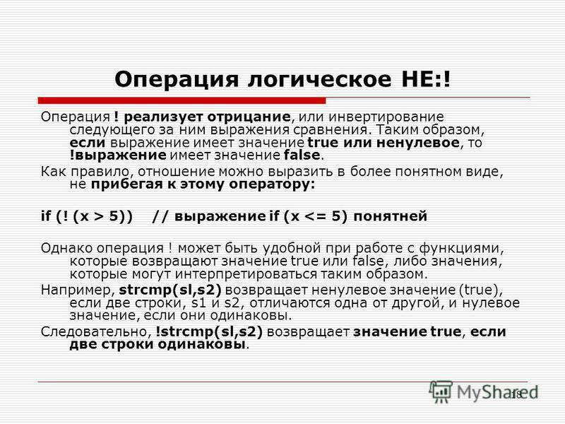 18 Операция логическое НЕ:! Операция ! реализует отрицание, или инвертирование следующего за ним выражения сравнения. Таким образом, если выражение имеет значение true или ненулевое, то !выражение имеет значение false. Как правило, отношение можно вы
