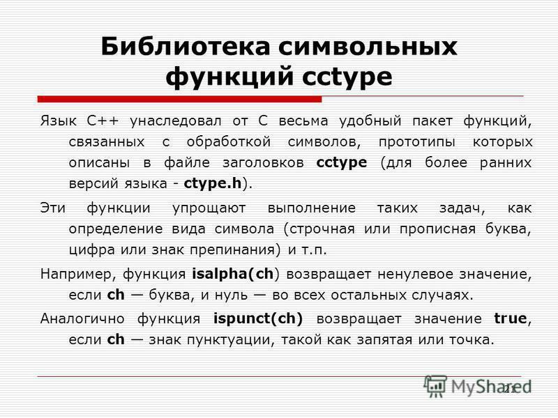 21 Библиотека символьных функций cctype Язык C++ унаследовал от С весьма удобный пакет функций, связанных с обработкой символов, прототипы которых описаны в файле заголовков cctype (для более ранних версий языка - ctype.h). Эти функции упрощают выпол