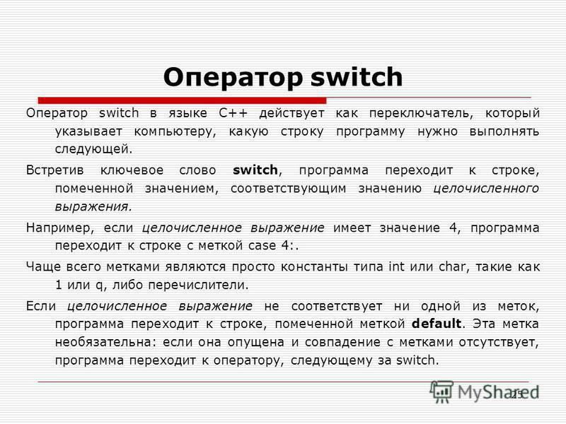 25 Оператор switch Оператор switch в языке C++ действует как переключатель, который указывает компьютеру, какую строку программу нужно выполнять следующей. Встретив ключевое слово switch, программа переходит к строке, помеченной значением, соответств