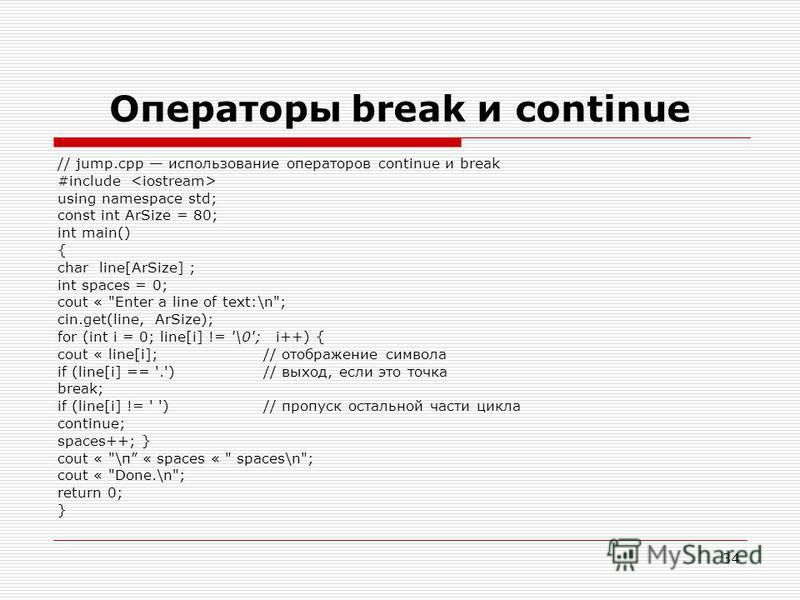 34 Операторы break и continue // jump.cpp использование операторов continue и break #include using namespace std; const int ArSize = 80; int main() { char line[ArSize] ; int spaces = 0; cout «